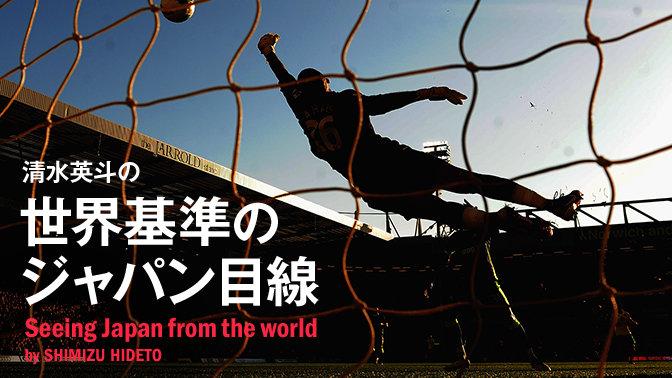 清水英斗の世界基準のジャパン目線