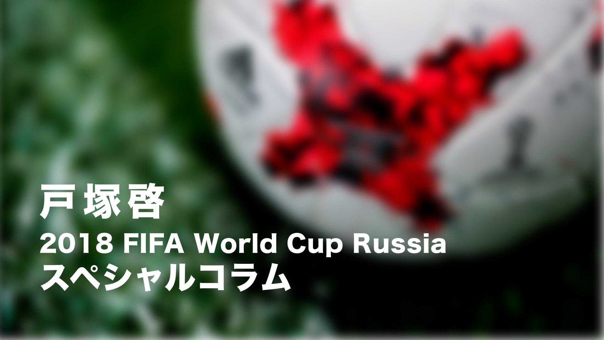 戸塚啓 ロシアW杯スペシャルコラム